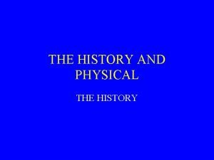 THE HISTORY AND PHYSICAL THE HISTORY THE HISTORY