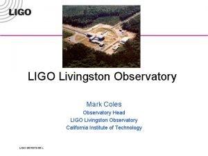 LIGO Livingston Observatory Mark Coles Observatory Head LIGO