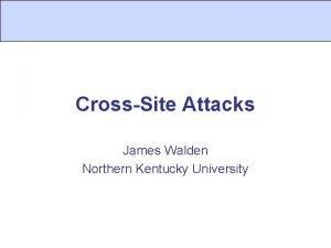 CrossSite Attacks James Walden Northern Kentucky University CrossSite