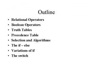 Outline Relational Operators Boolean Operators Truth Tables Precedence
