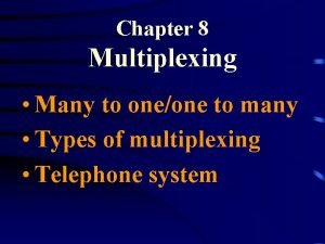 Chapter 8 Multiplexing Many to oneone to many