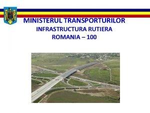 MINISTERUL TRANSPORTURILOR INFRASTRUCTURA RUTIERA ROMANIA 100 PROGRAMUL DE