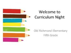Welcome to Curriculum Night Old Richmond Elementary Fifth