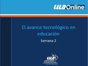 El avance tecnolgico en educacin Semana 2 Desarrollo