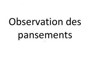 Observation des pansements SOMMAIRE Introduction Cadre Lgislatif Dfinition