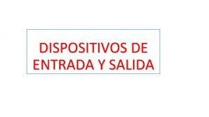 DISPOSITIVOS DE ENTRADA Y SALIDA Son esos dispositivos