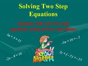 Solving Two Step Equations Students will solve twostep