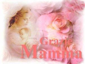 Grazie Mamma Lei bella E la vita stessa