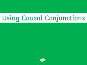 Using Causal Conjunctions Causal conjunctions are used to