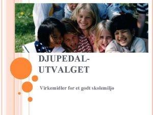 DJUPEDALUTVALGET Virkemidler for et godt skolemilj NOEN OVERORDNEDE