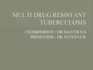 MULTI DRUG RESISTANT TUBERCULOSIS CHAIRPERSON DR MAYUR S
