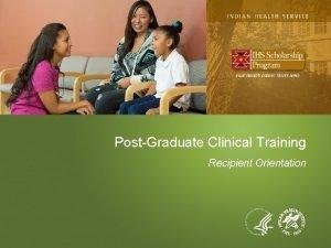 PostGraduate Clinical Training Recipient Orientation PostGraduate Clinical Training