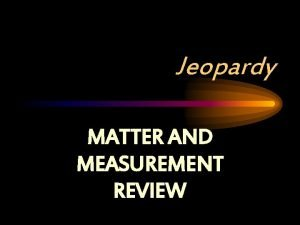 Jeopardy MATTER AND MEASUREMENT REVIEW Matter and Measurement