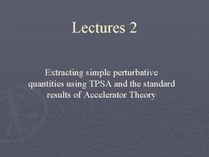 Lectures 2 Extracting simple perturbative quantities using TPSA