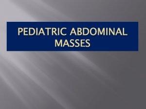 PEDIATRIC ABDOMINAL MASSES 1 Abdominal masses are common