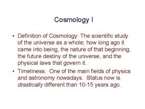 Cosmology I Definition of Cosmology The scientific study