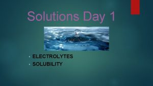 Solutions Day 1 ELECTROLYTES SOLUBILITY Electrolytes STRONG AND