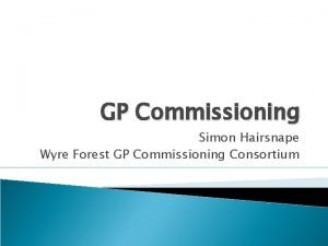 GP Commissioning Simon Hairsnape Wyre Forest GP Commissioning