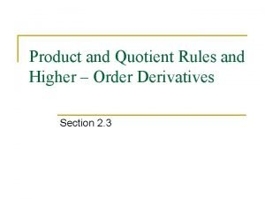 Product and Quotient Rules and Higher Order Derivatives