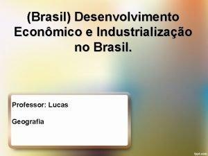 Brasil Desenvolvimento Econmico e Industrializao no Brasil Professor