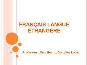 FRANAIS LANGUE TRANGRE Professeur Mme Beatriz Gonzlez Lpez