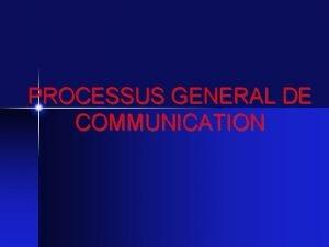 PROCESSUS GENERAL DE COMMUNICATION LE PROCESSUS DE COMMUNICATION