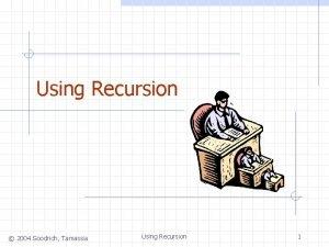Using Recursion 2004 Goodrich Tamassia Using Recursion 1