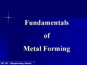 Fundamentals of Metal Forming ME 482 Manufacturing Systems