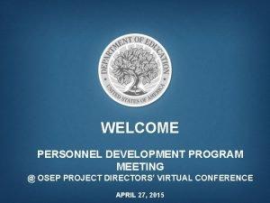 WELCOME PERSONNEL DEVELOPMENT PROGRAM MEETING OSEP PROJECT DIRECTORS