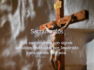 Sacramentos Los sacramentos son signos sensibles instituidos por
