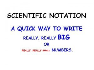 SCIENTIFIC NOTATION A QUICK WAY TO WRITE REALLY