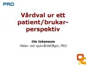 Vrdval ur ett patientbrukarperspektiv Ola Johansson Hlso och