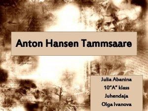 Anton Hansen Tammsaare Julia Abanina 10A klass Juhendaja