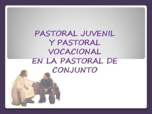 PASTORAL JUVENIL Y PASTORAL VOCACIONAL EN LA PASTORAL