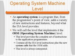 Operating System Machine Level An operating system is