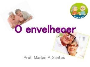 O envelhecer Prof Marlon A Santos A MELHOR