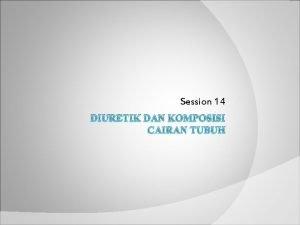 Session 14 DIURETIK DAN KOMPOSISI CAIRAN TUBUH Tujuan