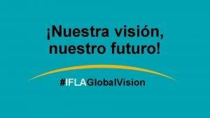 Nuestra visin nuestro futuro IFLAGlobal Vision Bienvenidos Estamos