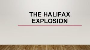THE HALIFAX EXPLOSION THE HALIFAX EXPLOSION WHAT HAPPENED