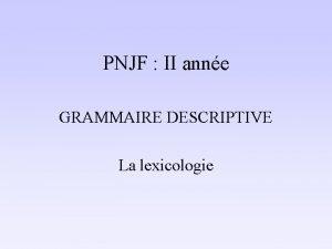 PNJF II anne GRAMMAIRE DESCRIPTIVE La lexicologie Mcanismes