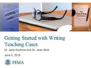 Getting Started with Writing Teaching Cases Dr Jane