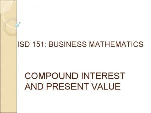 ISD 151 BUSINESS MATHEMATICS COMPOUND INTEREST AND PRESENT