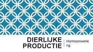 DIERLIJKE PRODUCTIE Hormoonwerki ng HERHALING Wat is een