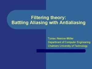 Filtering theory Battling Aliasing with Antialiasing Tomas AkenineMller