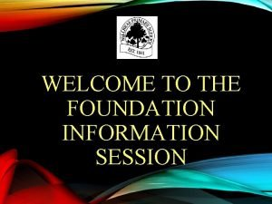 WELCOME TO THE FOUNDATION INFORMATION SESSION WELCOME Official