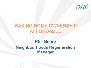 MAKING HOME OWNERSHIP AFFORDABLE Phil Moore Neighbourhoods Regeneration