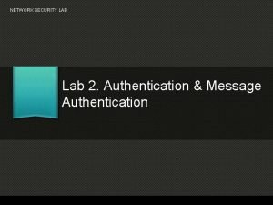 NETWORK SECURITY LAB Lab 2 Authentication Message Authentication