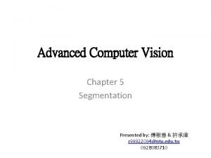 Advanced Computer Vision Chapter 5 Segmentation Presented by