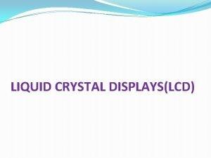 LIQUID CRYSTAL DISPLAYSLCD INTRODUCTION The liquid crystal display