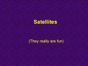 Satellites They really are fun General Information Satellites